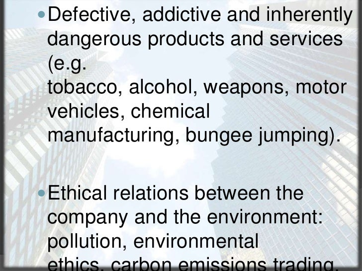 Defective, addictive and inherently dangerous products and services (e.g. tobacco, alcohol, weapons, motor vehicles, chemi...