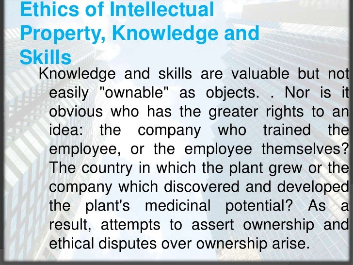 Ethics of Intellectual Property, Knowledge and Skills<br />Knowledge and skills are valuable but not easily &quot;ownable&...