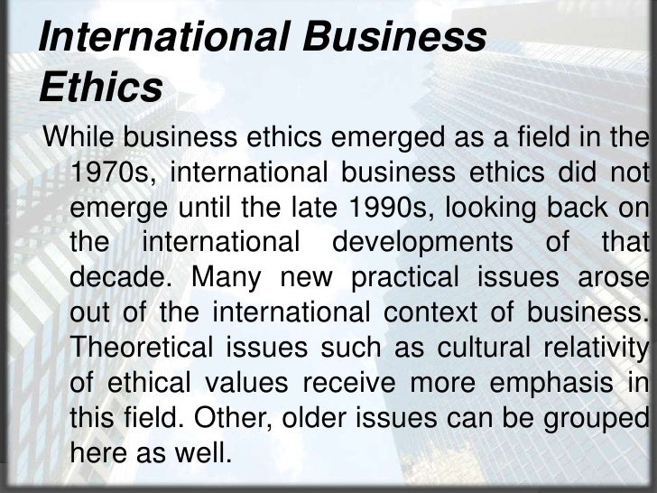 International Business Ethics<br />While business ethics emerged as a field in the 1970s, international business ethics di...