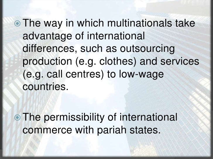 The way in which multinationals take advantage of international differences, such as outsourcing production (e.g. clothes)...