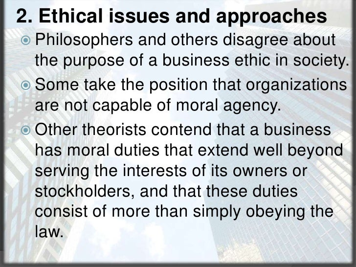 2. Ethical issues and approaches<br />Philosophers and others disagree about the purpose of a business ethic in society.<b...