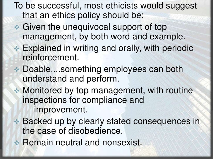 To be successful, most ethicists would suggest that an ethics policy should be:<br /><ul><li>Given the unequivocal support...