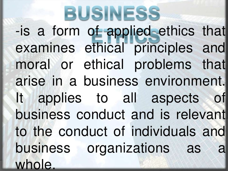 Business Ethics<br />-is a form of applied ethics that examines ethical principles and moral or ethical problems that aris...