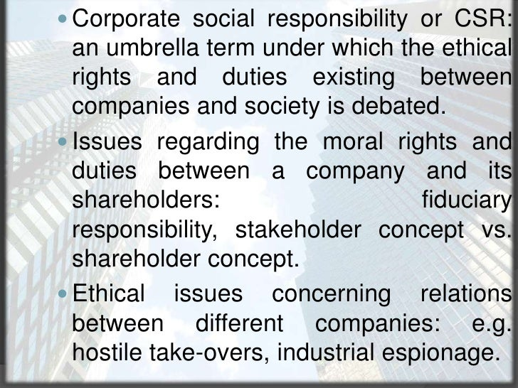 Corporate social responsibility or CSR: an umbrella term under which the ethical rights and duties existing between compan...