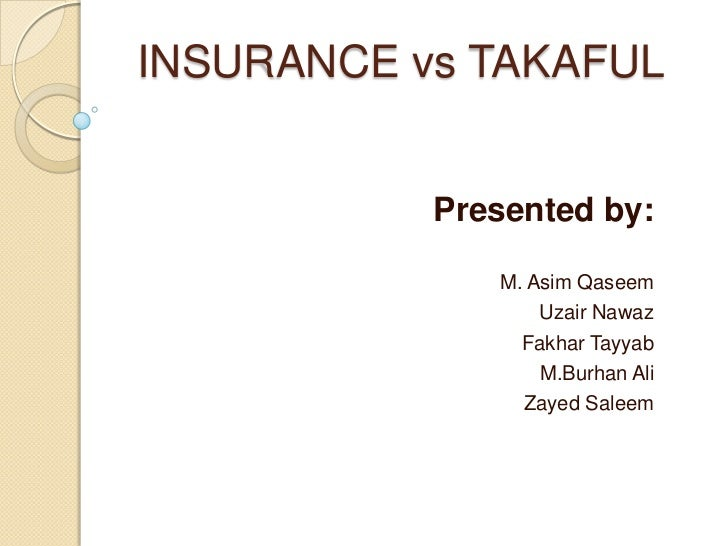 INSURANCE vs TAKAFUL           Presented by:              M. Asim Qaseem                  Uzair Nawaz                Fakha...