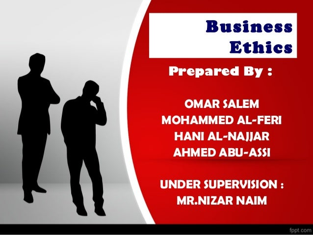 Business         Ethics Prepared By :  OMAR SALEMMOHAMMED AL-FERI HANI AL-NAJJAR AHMED ABU-ASSIUNDER SUPERVISION :  MR.NIZ...
