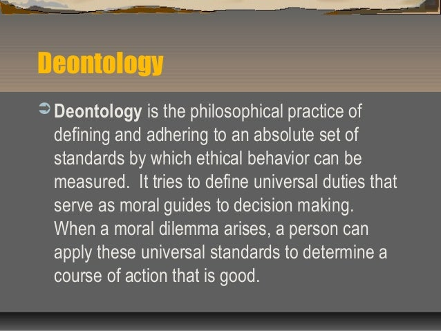 apply deontology to ethical dilemma in business Duty-based ethical systems tend to focus on giving equal respect to all human beings  and this would apply to any rational beings in any universe that might ever exist: .