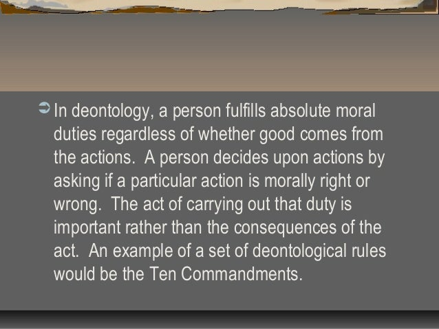 apply deontology to ethical dilemma in business In contemporary moral philosophy, deontology is one of those kinds of normative theories regarding which choices are morally required, forbidden, or permitted john has a right to the exclusive use of his body, labor, and talents, and such a right gives everyone equal reason to do actions respecting it.
