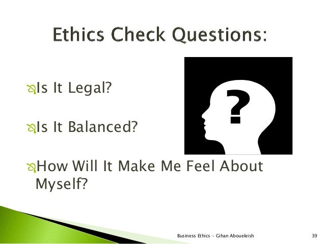 Is   It Legal?Is   It Balanced?How Will It Make Me Feel About Myself?                     Business Ethics - Gihan Aboue...