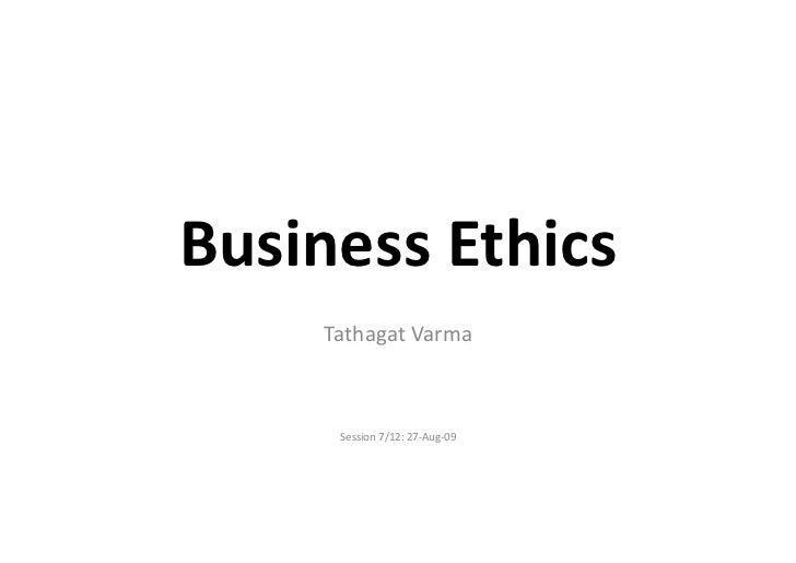 Business Ethics        Tathagat Varma          Session 7/12: 27-‐Aug-‐09