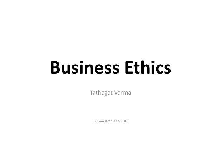Business Ethics        Tathagat Varma         Session 10/12: 11-‐Sep-‐09