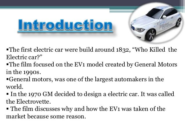 who killed the electric car 6 essay Electric cars are also known to be more efficient in terms of converting energy: on average, electric cars use about 60% of the power of the electrical energy to make the wheels spin, compared to 17%-21% of the energy stored in gasoline converted to power at the wheels.