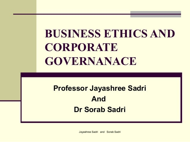 Jayashree Sadri and Sorab SadriBUSINESS ETHICS ANDCORPORATEGOVERNANACEProfessor Jayashree SadriAndDr Sorab Sadri