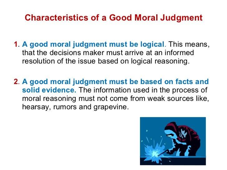 Characteristics of a Good Moral Judgment <ul><li>1 .  A good moral judgment must be logical .  This means, that the decisi...