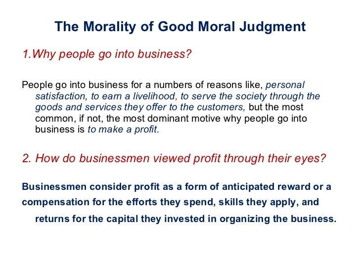 The Morality of Good Moral Judgment <ul><li>1.Why people go into business?  </li></ul><ul><li>People go into business for ...