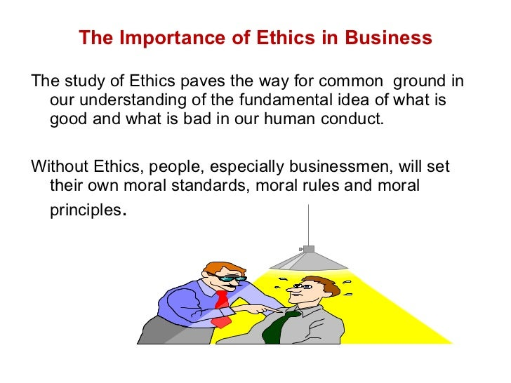 The Importance of Ethics in Business <ul><li>The study of Ethics paves the way for common  ground in our understanding of ...