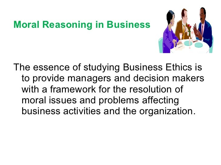 Moral Reasoning in Business <ul><li>The essence of studying Business Ethics is  to provide managers and decision makers wi...