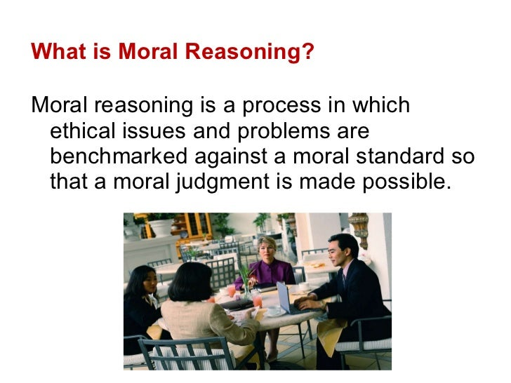 What is Moral Reasoning? <ul><li>Moral reasoning is a process in which ethical issues and problems are benchmarked against...