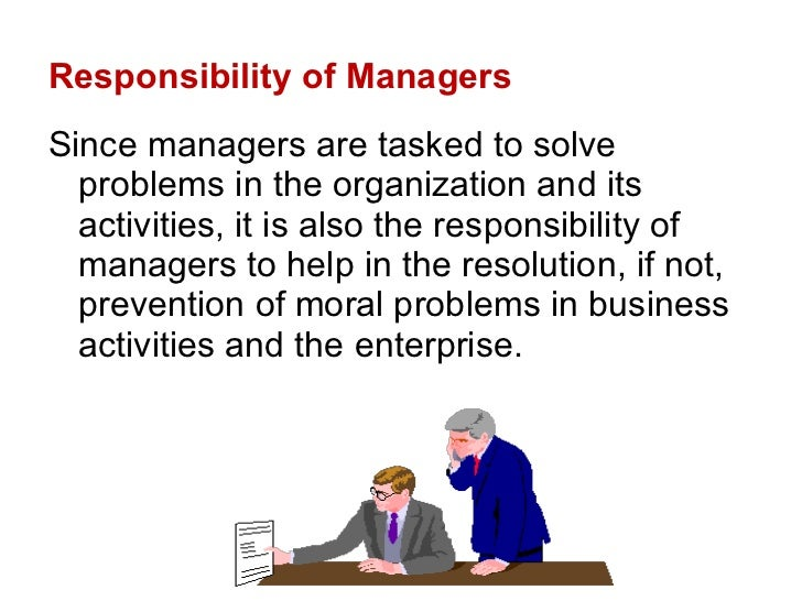 Responsibility of Managers <ul><li>Since managers are tasked to solve problems in the organization and its activities, it ...