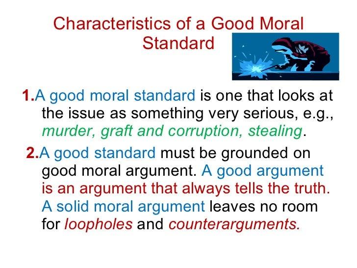 Characteristics of a Good Moral Standard <ul><li>1. A   good moral standard  is one that looks at the issue as something v...