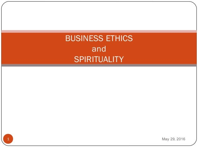 BUSINESS ETHICS and SPIRITUALITY May 29, 20161