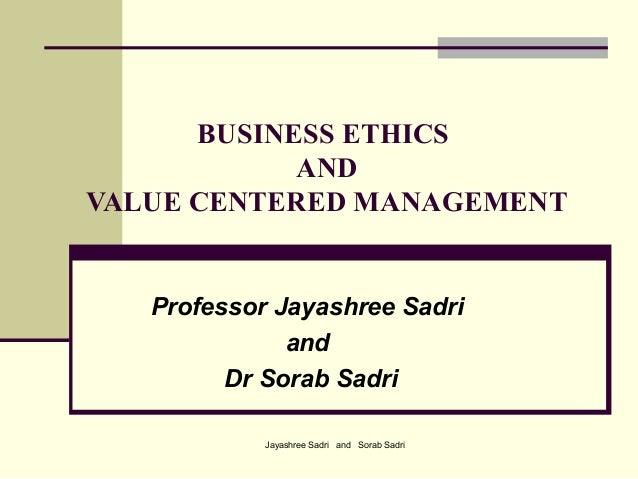 Jayashree Sadri and Sorab SadriBUSINESS ETHICSANDVALUE CENTERED MANAGEMENTProfessor Jayashree SadriandDr Sorab Sadri