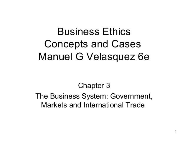 1 Business Ethics Concepts and Cases Manuel G Velasquez 6e Chapter 3 The Business System: Government, Markets and Internat...