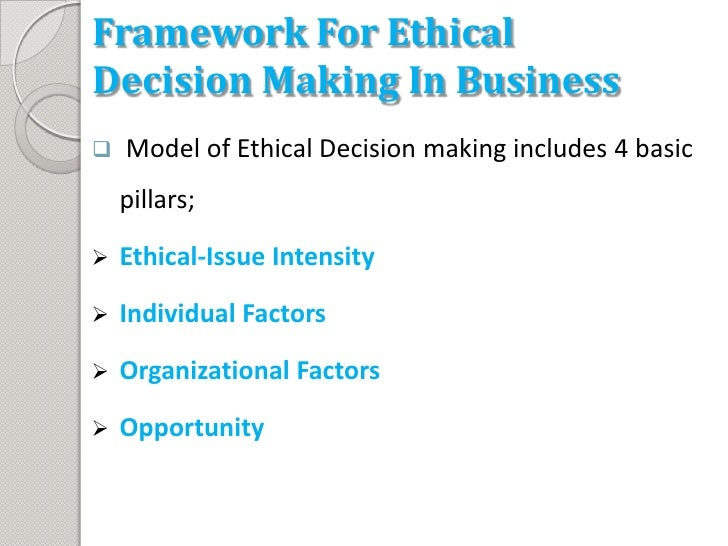 ethical framework of decision making One of the ethics center's cornerstone resources is a framework for ethical decision making, which provides valuable information on: recognizing and ethical issue getting the facts evaluating alternative actions and making and testing a decision when evaluating actions, the following five.