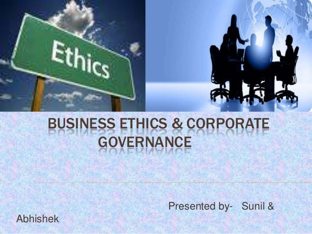 BUSINESS ETHICS & CORPORATE GOVERNANCE  Presented by- Sunil & Abhishek