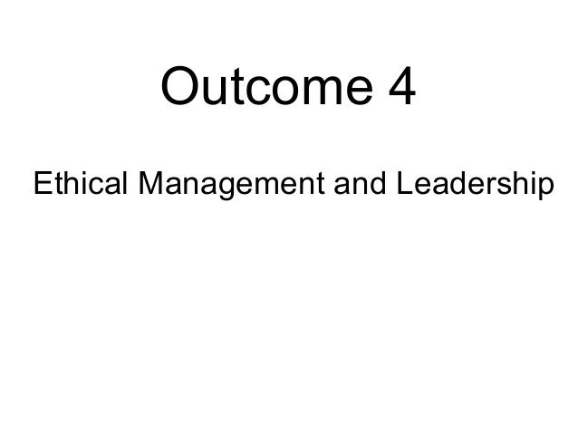 Outcome 4 Ethical Management and Leadership