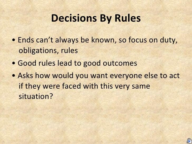 Decisions By Rules <ul><li>•  Ends can't always be known, so focus on duty, obligations, rules  </li></ul><ul><li>•  Good ...