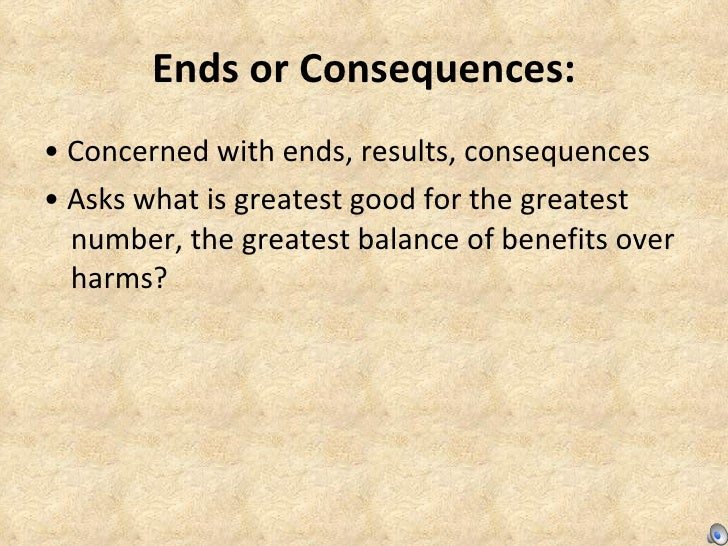 Ends or Consequences: <ul><li>•  Concerned with ends, results, consequences  </li></ul><ul><li>•  Asks what is greatest go...