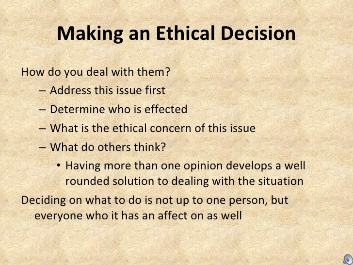 Making an Ethical Decision <ul><li>How do you deal with them? </li></ul><ul><ul><li>Address this issue first </li></ul></u...