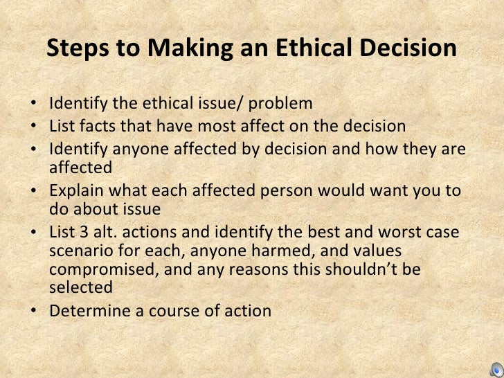 Steps to Making an Ethical Decision <ul><li>Identify the ethical issue/ problem </li></ul><ul><li>List facts that have mos...