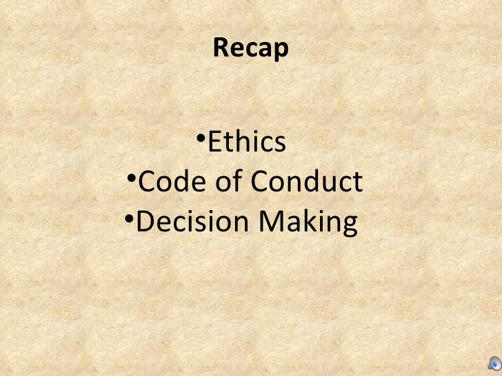 Recap <ul><li>Ethics  </li></ul><ul><li>Code of Conduct </li></ul><ul><li>Decision Making  </li></ul>