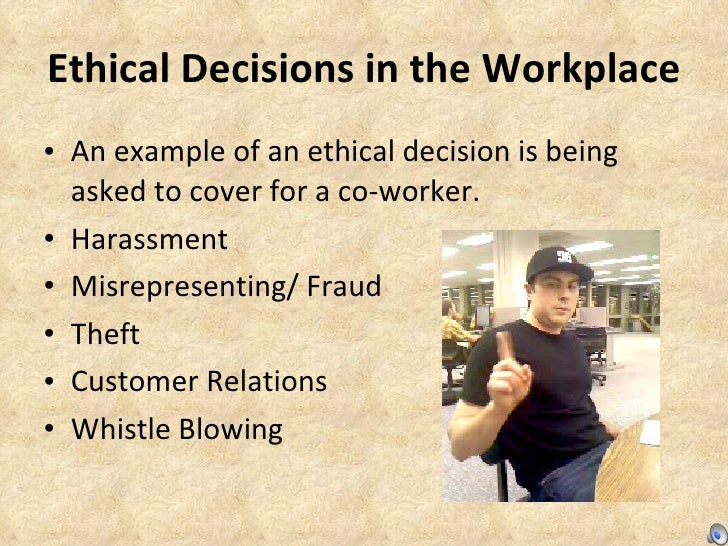 Ethical Decisions in the Workplace <ul><li>An example of an ethical decision is being asked to cover for a co-worker. </li...
