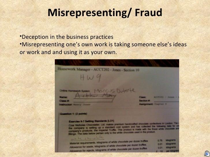 Misrepresenting/ Fraud <ul><li>Deception in the business practices </li></ul><ul><li>Misrepresenting one's own work is tak...