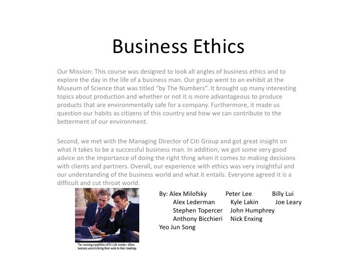 Business Ethics<br />Our Mission: This course was designed to look all angles of business ethics and to explore the day in...