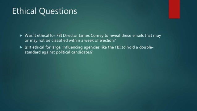 Ethical Questions  Was it ethical for FBI Director James Comey to reveal these emails that may or may not be classified w...