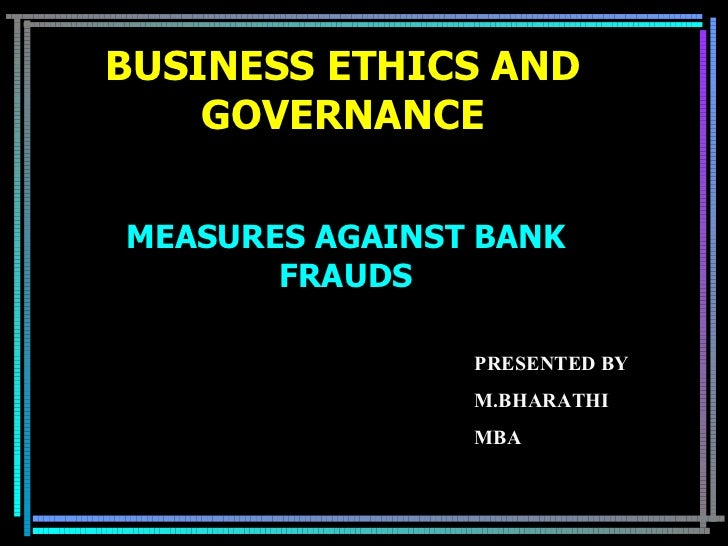 BUSINESS ETHICS AND GOVERNANCE MEASURES AGAINST BANK FRAUDS PRESENTED BY M.BHARATHI MBA