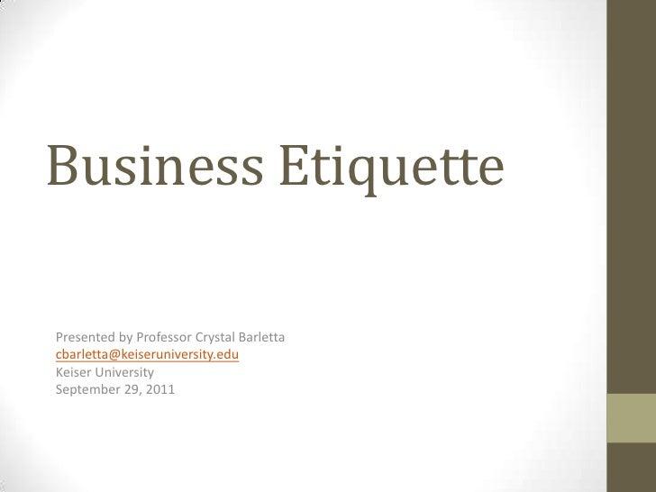 Business EtiquettePresented by Professor Crystal Barlettacbarletta@keiseruniversity.eduKeiser UniversitySeptember 29, 2011