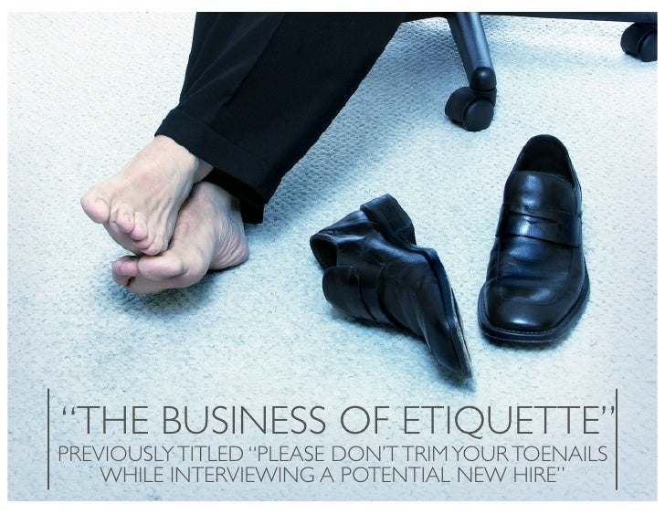 """""""THE BUSINESS OF ETIQUETTE"""" PREVIOUSLY TITLED """"PLEASE DON'T TRIM YOUR TOENAILS     WHILE INTERVIEWING A POTENTIAL NEW HIRE"""""""