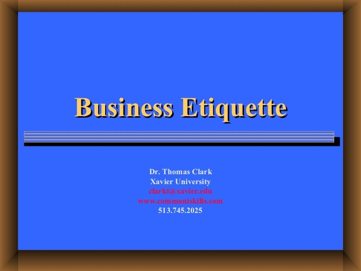 Business Etiquette Dr. Thomas Clark Xavier University [email_address] www.communiskills.com 513.745.2025
