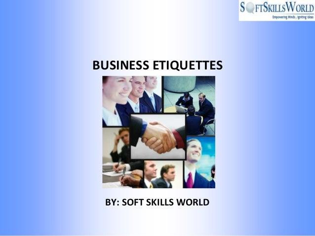 BUSINESS ETIQUETTES BY: SOFT SKILLS WORLD