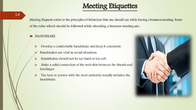 Meeting Etiquettes Meeting Etiquette refers to the principles of behaviour that one should use while having a business mee...