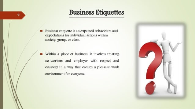Business Etiquettes  Business etiquette is an expected behaviours and expectations for individual actions within society,...