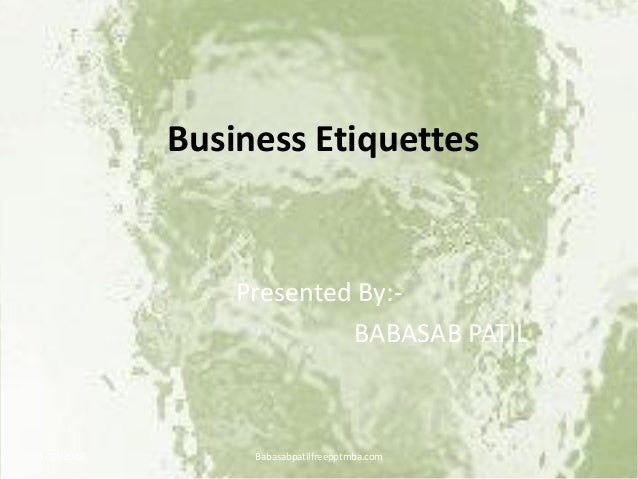 Business Etiquettes Presented By:- BABASAB PATIL 4/10/2013 Babasabpatilfreepptmba.com
