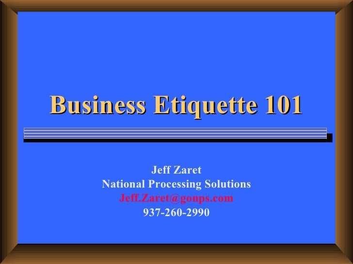 Business Etiquette 101 Jeff Zaret National Processing Solutions [email_address] 937-260-2990
