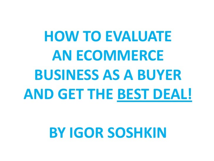 HOW TO EVALUATE   AN ECOMMERCE BUSINESS AS A BUYERAND GET THE BEST DEAL!   BY IGOR SOSHKIN