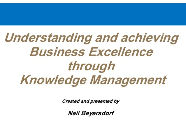 Understanding and achieving Business Excellence through Knowledge Management Created and presented by Neil Beyersdorf